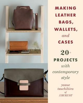 [PDF] [EPUB] Making Leather Bags, Wallets, and Cases: 20+ Projects with Contemporary Style Download by Yasue Tsuchihira