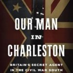 [PDF] [EPUB] Our Man in Charleston: Britain's Secret Agent in the Civil War South Download