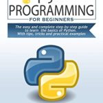 [PDF] [EPUB] PYTHON PROGRAMMING for beginners: The easy and complete step-by-step guide to learn the basics of Python. With tips, tricks and practical examples Download