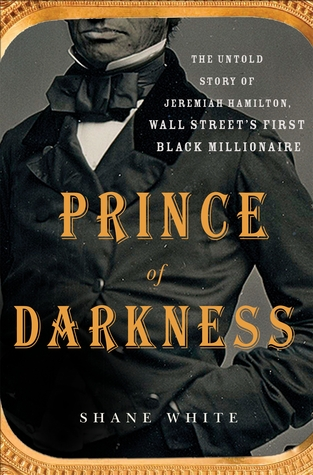 [PDF] [EPUB] Prince of Darkness: The Untold Story of Jeremiah G. Hamilton, Wall Street's First Black Millionaire Download by Shane White
