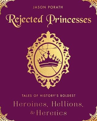 [PDF] [EPUB] Rejected Princesses: Tales of History's Boldest Heroines, Hellions, and Heretics Download by Jason Porath