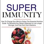 [PDF] [EPUB] Super Immunity: How to Change Your Mind to Follow the Essential Nutrition Guide for Boosting Your Body's Defenses to Live Longer, Stronger, and Free from Viral Infections Download