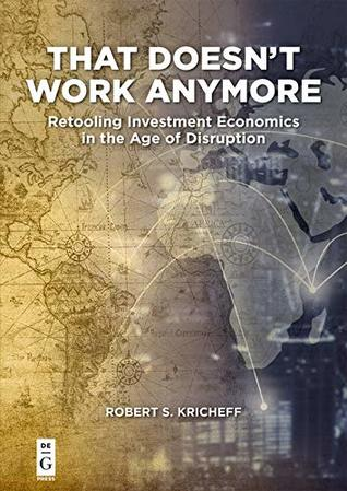 [PDF] [EPUB] That Doesn't Work Anymore: Retooling Investment Economics in the Age of Disruption Download by Robert S. Kricheff