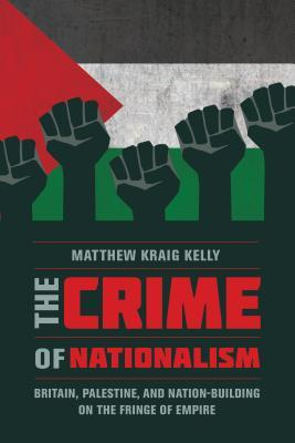 [PDF] [EPUB] The Crime of Nationalism: Britain, Palestine, and Nation-Building on the Fringe of Empire Download by Matthew Kraig Kelly
