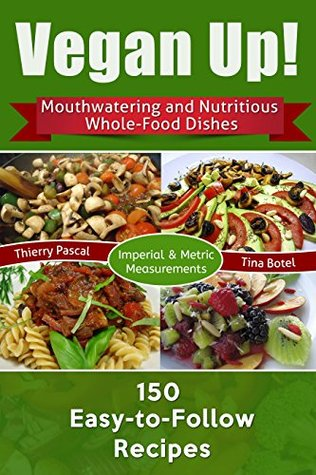 [PDF] [EPUB] Vegan Up!: Mouthwatering and Nutritious Whole-Food Dishes - 150 Easy-to-Follow Recipes Download by Thierry Pascal