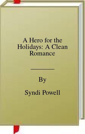 [PDF] [EPUB] A Hero for the Holidays: A Clean Romance Download by Syndi Powell