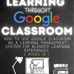 [PDF] [EPUB] BLENDED LEARNING THROUGH GOOGLE CLASSROOM: How to use Google Classroom as a learning management system for blended learning experiences – 2 books in 1 Download