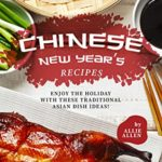 [PDF] [EPUB] Chinese New Year's Recipes: Enjoy the Holiday with These Traditional Asian Dish Ideas! Download