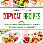 [PDF] [EPUB] Copycat Recipes: A Step-by-Step Cookbook to Prepare and Duplicate your Famous Favorite Foods at Home. Start to Cook and Taste the Top Restaurant Dishes Like a Master Chef Download