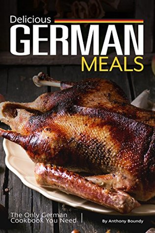 [PDF] [EPUB] Delicious German Meals: The Only German Cookbook You Need Download by Anthony Boundy