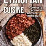 [PDF] [EPUB] Ethiopian Cuisine: A Complete Cookbook of Colorful, Exotic Dishes Download