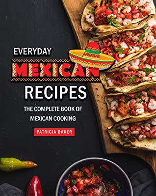 [PDF] [EPUB] Everyday Mexican Recipes: The Complete Book of Mexican Cooking Download by Patricia Baker