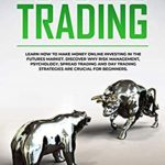 [PDF] [EPUB] Futures Trading: Learn How to Make Money Online Investing in the Futures Market. Discover why Risk Management, Psychology, Spread Trading and Day Trading Strategies are crucial for Beginners. Download