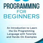 [PDF] [EPUB] Go Programming for Beginners: An Introduction to Learn the Go Programming Language with Tutorials and Hands-On Examples Download