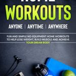 [PDF] [EPUB] Home Workouts: Anyone   Anytime   Anywhere: Fun and Simple No-Equipment Home Workouts to Help Lose Weight, Build Muscle and Achieve Your Dream Body Download