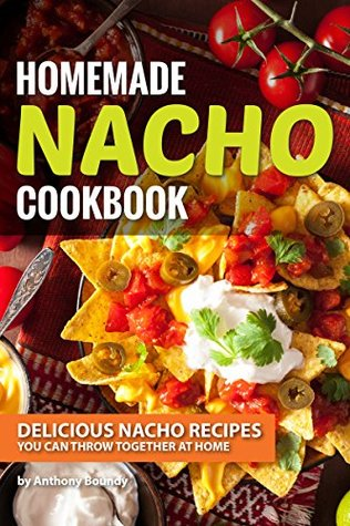 [PDF] [EPUB] Homemade Nacho Cookbook: Delicious Nacho Recipes You Can Throw Together at Home Download by Anthony Boundy