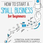 [PDF] [EPUB] How to start a small business for beginners: A practical guide for newbie entrepreneurs to launch a profitable business with little money using: passions and skills as ideas and a successful mindset Download