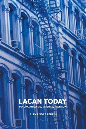 [PDF] [EPUB] Lacan Today: Psychoanalysis, Science, Religon Download by Alexandre Leupin