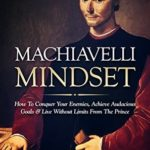 [PDF] [EPUB] Machiavelli Mindset: How To Conquer Your Enemies, Achieve Audacious Goals and Live Without Limits From The Prince (Psychological Warfare, The Prince, Mindset) Download