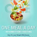 [PDF] [EPUB] One Meal A Day Intermittent Fasting: How To Lose Weight Effortlessly, Improve Your Health, Increase Mental Clarity, Activate Autophagy, and Have More Energy Download
