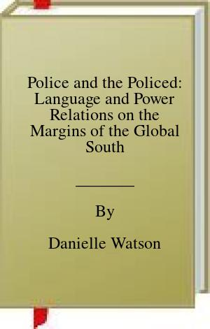 [PDF] [EPUB] Police and the Policed: Language and Power Relations on the Margins of the Global South Download by Danielle Watson