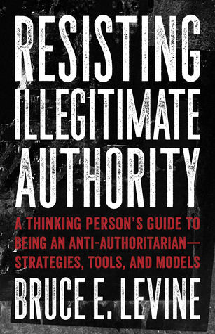 [PDF] [EPUB] Resisting Illegitimate Authority: A Thinking Person's Guide to Being an Anti-Authoritarian—Strategies, Tools, and Models Download by Bruce E. Levine