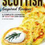 [PDF] [EPUB] Scottish Inspired Recipes: A Complete Cookbook of Scottish Dish Ideas! Download