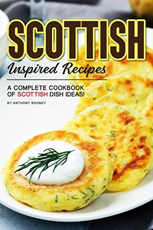 [PDF] [EPUB] Scottish Inspired Recipes: A Complete Cookbook of Scottish Dish Ideas! Download by Anthony Boundy