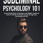 [PDF] [EPUB] Subliminal Psychology 101: Discover Secret Manipulation Techniques and (Slightly Unethical) Tricks to Furtively Persuade Anyone Through Dark Psychology and NLP (Dark Psychology Academy Book 3) Download