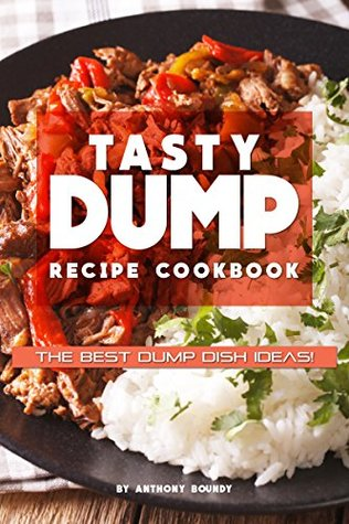 [PDF] [EPUB] Tasty Dump Recipe Cookbook: The Best Dump Dish Ideas! Download by Anthony Boundy