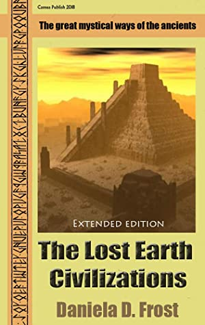 [PDF] [EPUB] The Lost Earth Civilizations (Extended Edition): The mysticism of ancient cultures Download by Daniela D. Frost