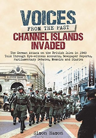 [PDF] [EPUB] Voices from the Past: Channel Islands Invaded: The German Attack on the British Isles in 1940 Told Through Eyewitness Accounts, Newspaper Reports, Parliamentary Debates, Memoirs and Diaries Download by Simon Hamon