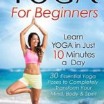 [PDF] [EPUB] Yoga: For Beginners–Learn Yoga in Just 10 Minutes a Day–30 Essential Poses to Transform Your Mind, Body and Spirit (Yoga Mastery Series, Yoga Poses With Pictures) Download