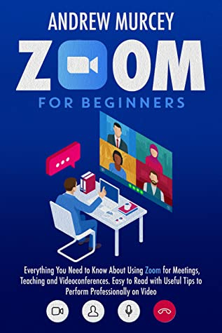 [PDF] [EPUB] Zoom For Beginners: Everything You Need to Know About Using Zoom for Meetings, Teaching and Videoconferences. Easy to Read with Useful Tips to Perform Professionally on Video Download by Andrew Murcey