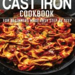 [PDF] [EPUB] Cast Iron Cookbook: Book 1, for Beginners Made Easy Step by Step Download