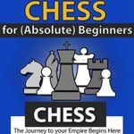 [PDF] [EPUB] Chess: How to Play Chess: For (Absolute) Beginners: The Journey to Your Empire Begins Here Download