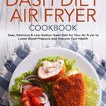 [PDF] [EPUB] Dash Diet Air Fryer Cookbook: Easy, Delicious and Low-Sodium Dash Diet for Your Air Fryer to Lower Blood Pressure and Improve Your Health Download