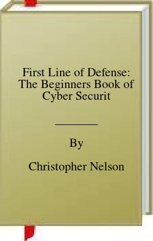 [PDF] [EPUB] First Line of Defense: The Beginners Book of Cyber Securit Download by Christopher Nelson