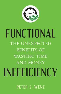 [PDF] [EPUB] Functional Inefficiency: The Unexpected Benefits of Wasting Time and Money Download by Peter S. Wenz
