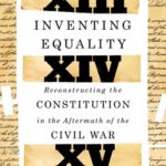 [PDF] [EPUB] Inventing Equality: Reconstructing the Constitution in the Aftermath of the Civil War Download