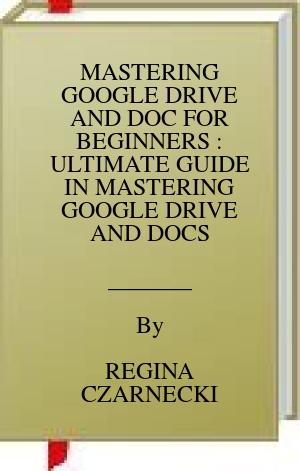 [PDF] [EPUB] MASTERING GOOGLE DRIVE AND DOC FOR BEGINNERS : ULTIMATE GUIDE IN MASTERING GOOGLE DRIVE AND DOCS Download by REGINA CZARNECKI