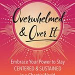 [PDF] [EPUB] Overwhelmed and Over It: Embrace Your Power to Stay Centered and Sustained in a Chaotic World Download