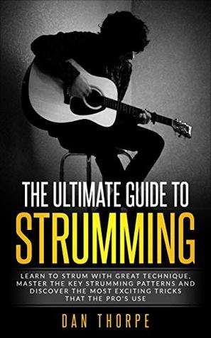 [PDF] [EPUB] The Ultimate Guide To Strumming: Learn the 16 most important strumming patterns for guitar, strum with perfect technique, learn the best strumming tricks for acoustic guitar Download by Dan Thorpe