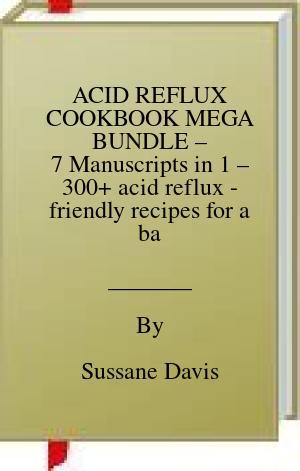 [PDF] [EPUB] ACID REFLUX COOKBOOK MEGA BUNDLE – 7 Manuscripts in 1 – 300+ acid reflux - friendly recipes for a balanced and healthy diet Download by Sussane Davis