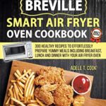 [PDF] [EPUB] Breville Smart Air Fryer Oven Cookbook 2021: 300 Healthy Recipes To Effortlessly Prepare Yummy Meals Including Breakfast, Lunch And Dinner With Your Air Fryer Oven Download