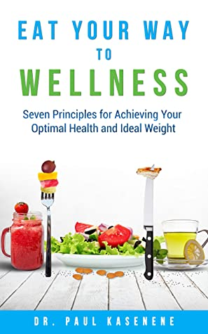 [PDF] [EPUB] Eat Your Way To Wellness: Seven Principles for Achieving Your Optimal Health and Ideal Weight Download by Paul Kasenene