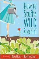 [PDF] [EPUB] How to Stuff a Wild Zucchini Download by Heather Horrocks