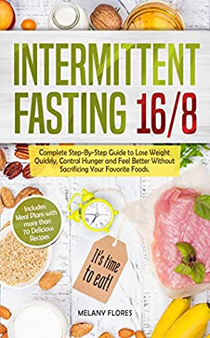 [PDF] [EPUB] Intermittent Fasting 16 8: Complete Step-By-Step Guide to Lose Weight Quickly, Control Hunger and Feel Better Without Sacrificing Your Favorite Foods. Meal Plans with more than 70 Delicious Recipes! Download by Melany Flores