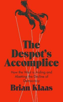[PDF] [EPUB] The Despot's Accomplice: How the West Is Aiding and Abetting the Decline of Democracy Download by Brian Klaas