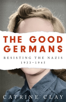 [PDF] [EPUB] The Good Germans: Resisting the Nazis, 1933-1945 Download by Catrine Clay